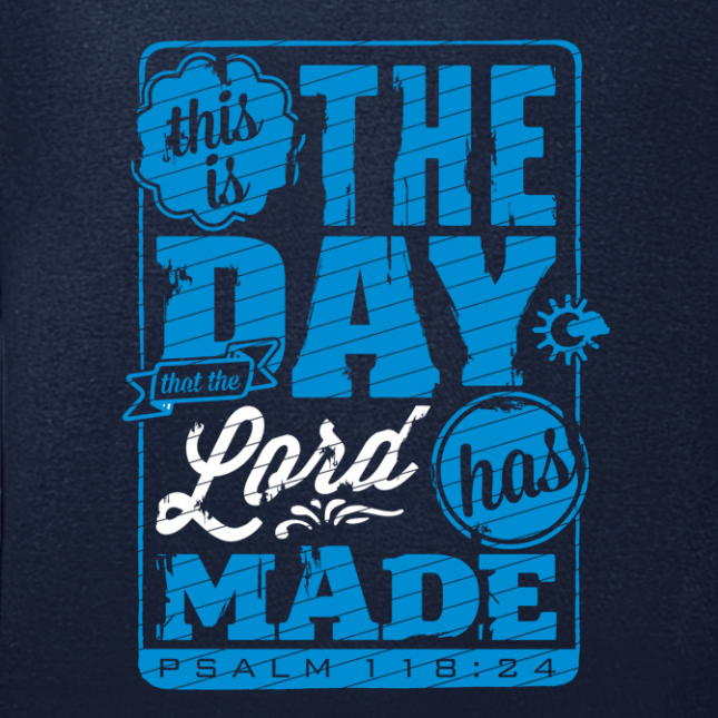this is the day that the lord has made Psalm 118:24)